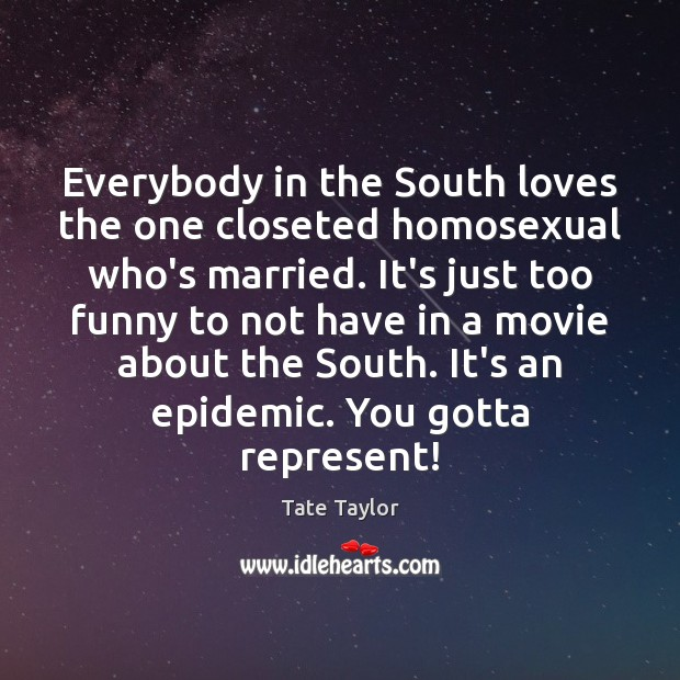 Everybody in the South loves the one closeted homosexual who's married. It's Tate Taylor Picture Quote