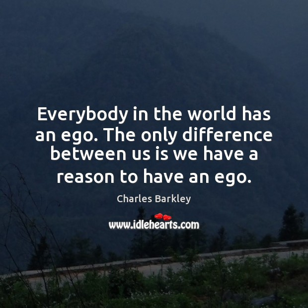 Everybody in the world has an ego. The only difference between us Charles Barkley Picture Quote