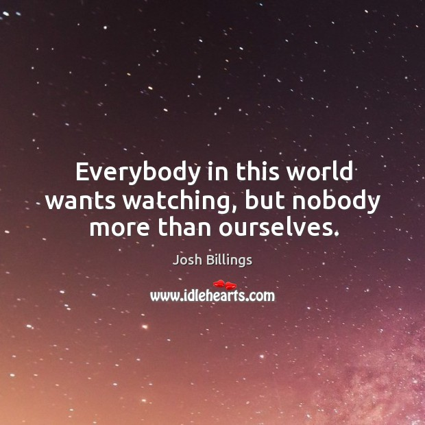 Everybody in this world wants watching, but nobody more than ourselves. Image
