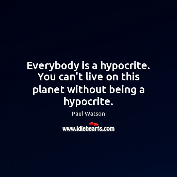 Everybody is a hypocrite. You can't live on this planet without being a hypocrite. Paul Watson Picture Quote