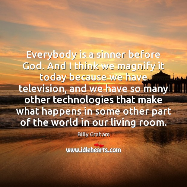 Everybody is a sinner before God. And I think we magnify it Billy Graham Picture Quote
