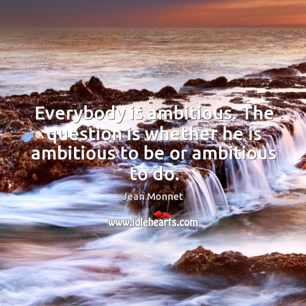 Everybody is ambitious. The question is whether he is ambitious to be or ambitious to do. Image