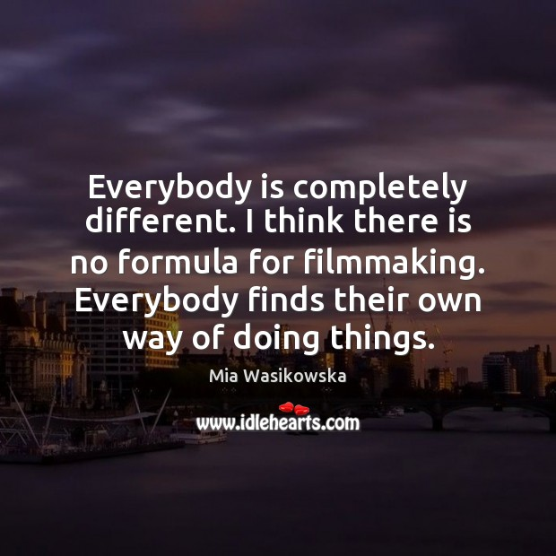 Everybody is completely different. I think there is no formula for filmmaking. Image