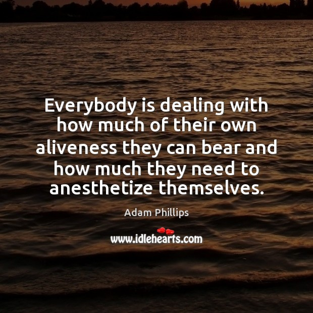 Image, Everybody is dealing with how much of their own aliveness they can