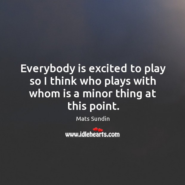 Everybody is excited to play so I think who plays with whom is a minor thing at this point. Mats Sundin Picture Quote