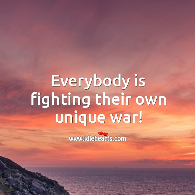 Everybody is fighting their own unique war! Image