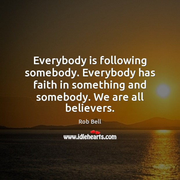 Everybody is following somebody. Everybody has faith in something and somebody. We Rob Bell Picture Quote