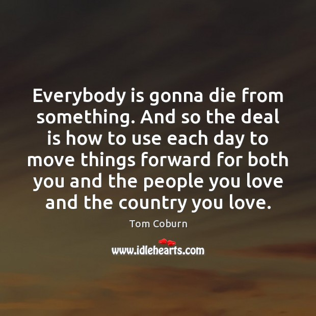 Everybody is gonna die from something. And so the deal is how Tom Coburn Picture Quote