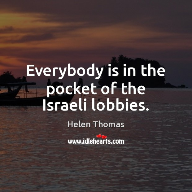 Everybody is in the pocket of the Israeli lobbies. Helen Thomas Picture Quote