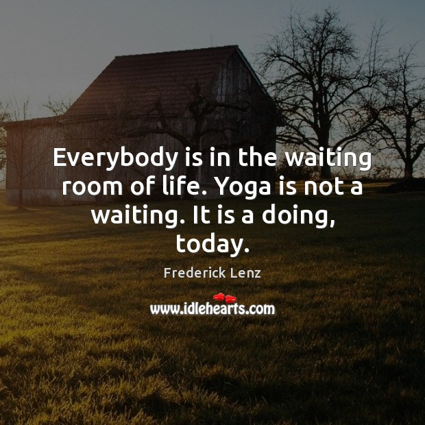 Image, Everybody is in the waiting room of life. Yoga is not a waiting. It is a doing, today.