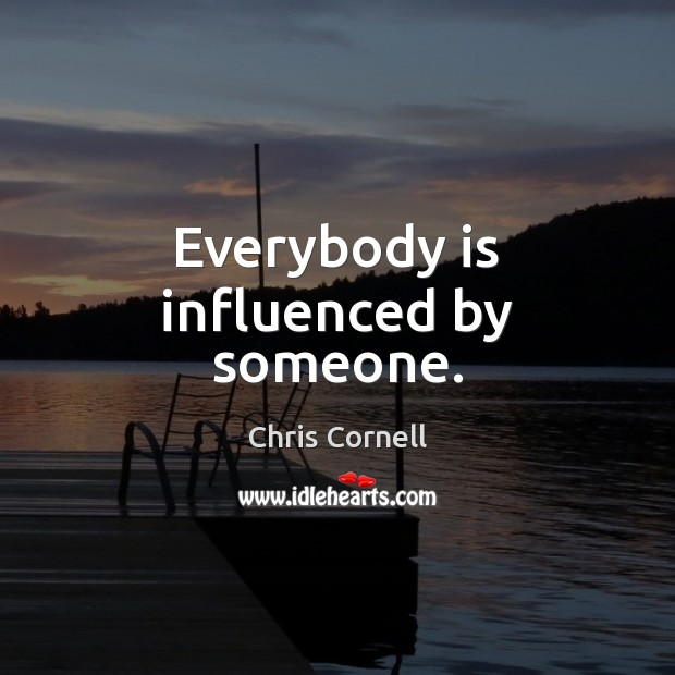 Everybody is influenced by someone. Chris Cornell Picture Quote