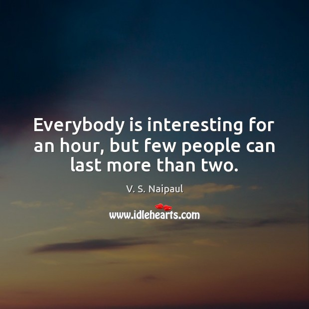 Everybody is interesting for an hour, but few people can last more than two. Image