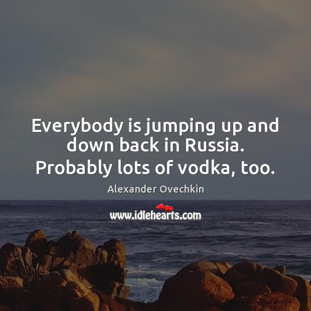 Image, Everybody is jumping up and down back in Russia. Probably lots of vodka, too.