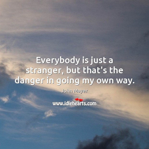 Everybody is just a stranger, but that's the danger in going my own way. Image