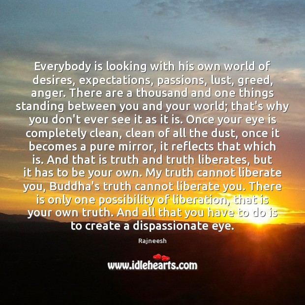 Everybody is looking with his own world of desires, expectations, passions, lust, Liberate Quotes Image