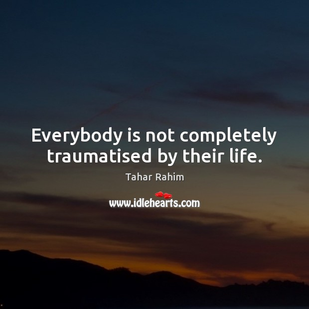 Everybody is not completely traumatised by their life. Tahar Rahim Picture Quote