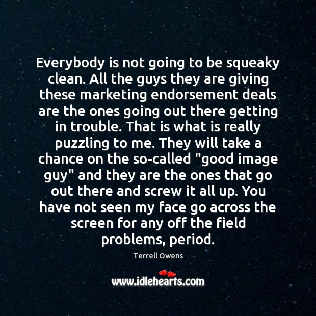 Everybody is not going to be squeaky clean. All the guys they Terrell Owens Picture Quote