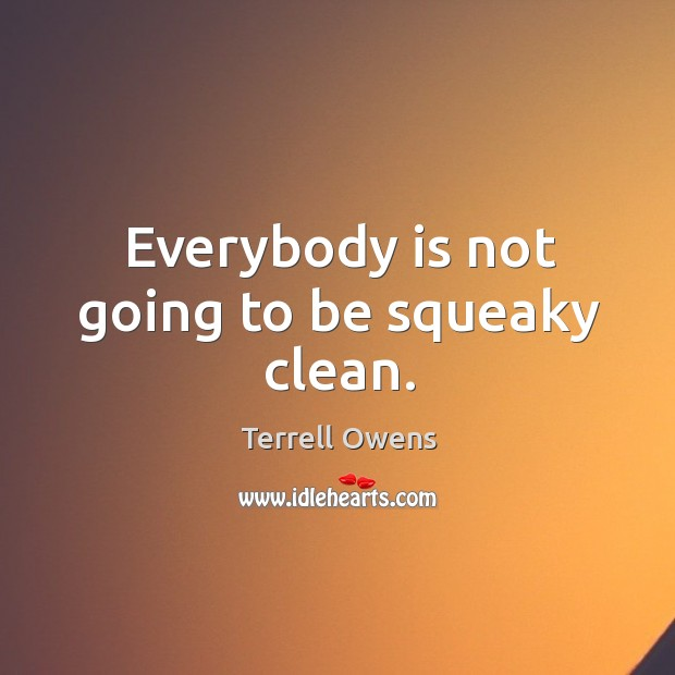 Everybody is not going to be squeaky clean. Image