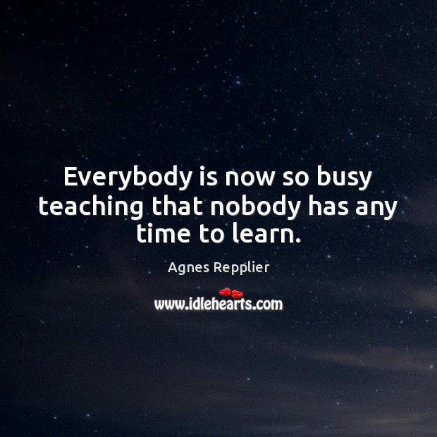 Everybody is now so busy teaching that nobody has any time to learn. Agnes Repplier Picture Quote