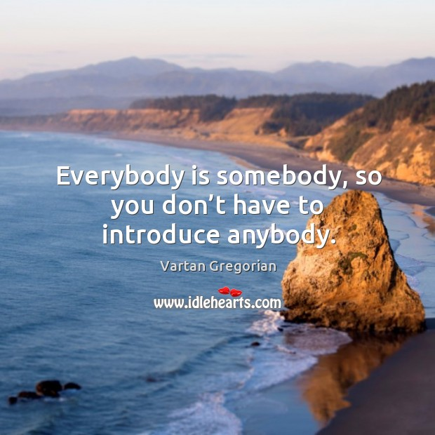 Everybody is somebody, so you don't have to introduce anybody. Image