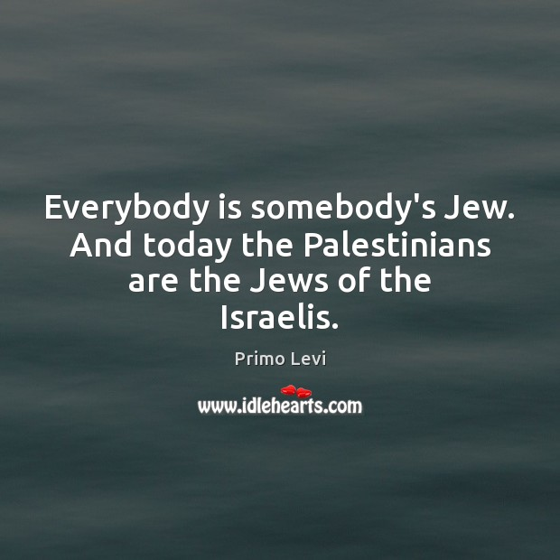 Everybody is somebody's Jew. And today the Palestinians are the Jews of the Israelis. Primo Levi Picture Quote