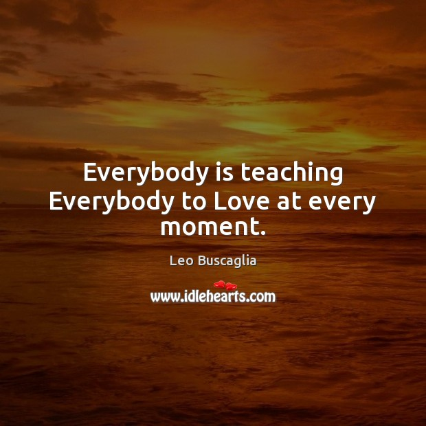 Image, Everybody is teaching Everybody to Love at every moment.