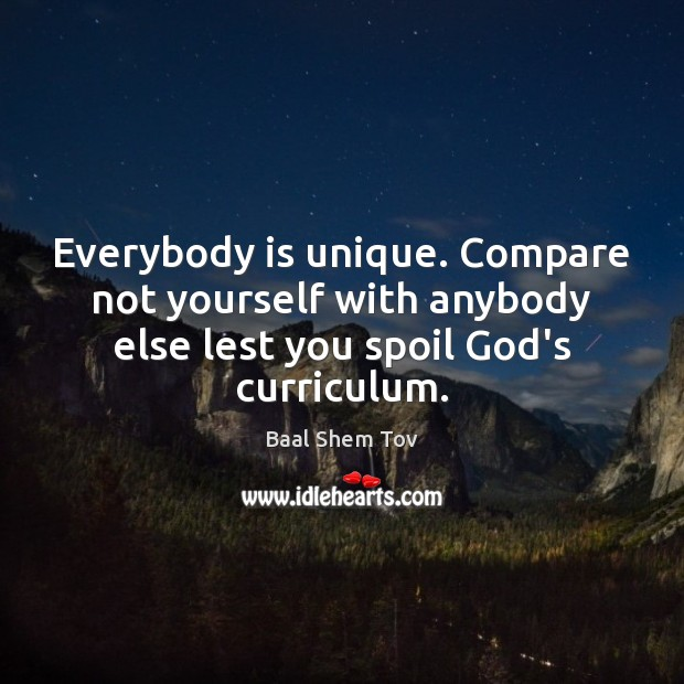 Everybody is unique. Compare not yourself with anybody else lest you spoil Compare Quotes Image