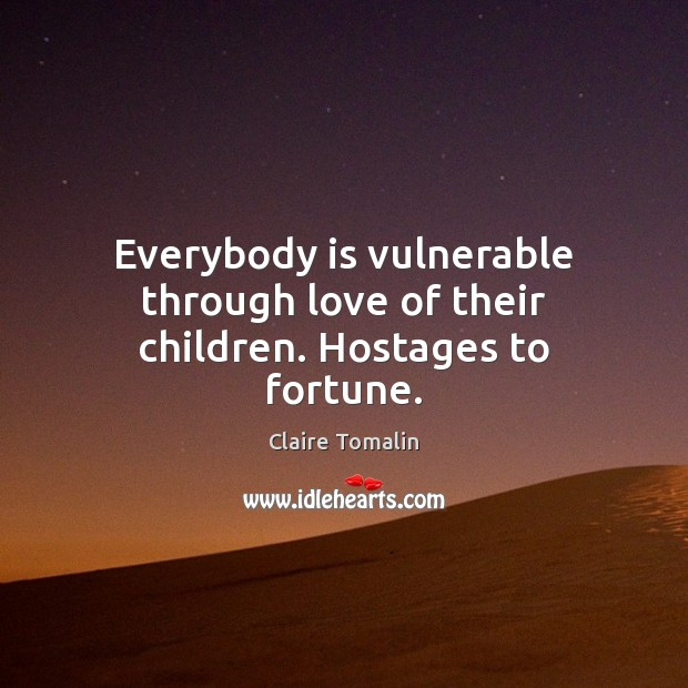 Everybody is vulnerable through love of their children. Hostages to fortune. Claire Tomalin Picture Quote