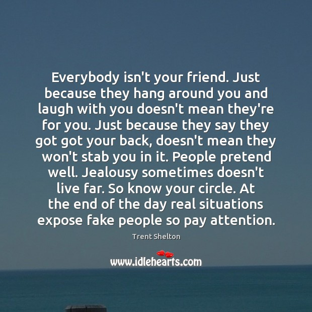 Everybody isn't your friend. Just because they hang around you and laugh Trent Shelton Picture Quote