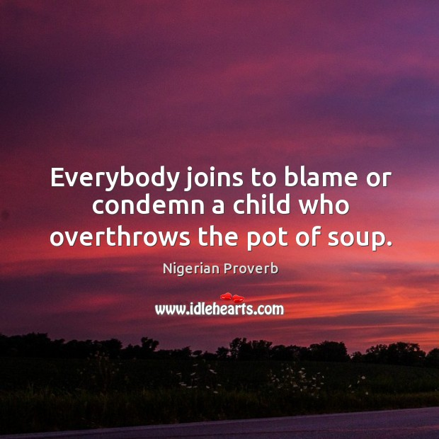 Everybody joins to blame or condemn a child who overthrows the pot of soup. Nigerian Proverbs Image