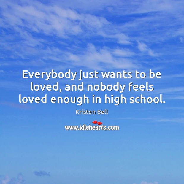 Everybody just wants to be loved, and nobody feels loved enough in high school. Kristen Bell Picture Quote