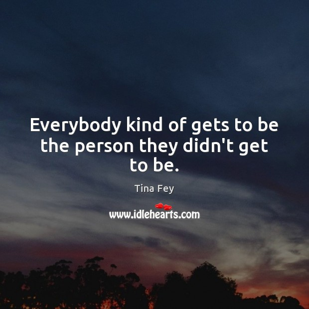Image, Everybody kind of gets to be the person they didn't get to be.