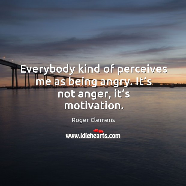 Everybody kind of perceives me as being angry. It's not anger, it's motivation. Roger Clemens Picture Quote