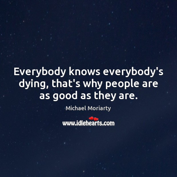 Everybody knows everybody's dying, that's why people are as good as they are. Michael Moriarty Picture Quote