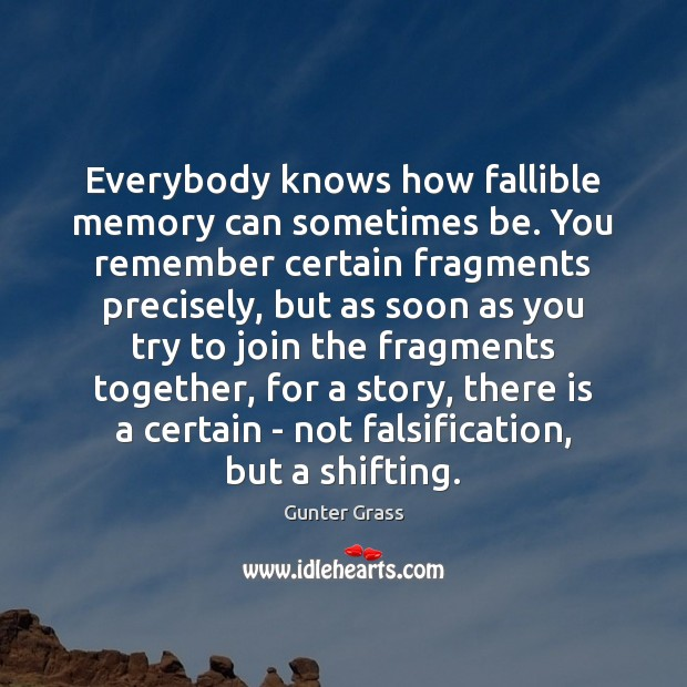 Everybody knows how fallible memory can sometimes be. You remember certain fragments Gunter Grass Picture Quote