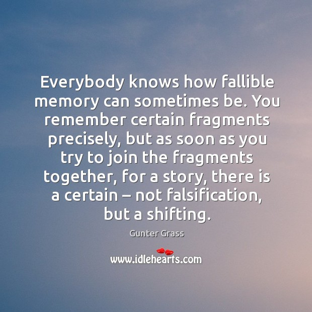 Everybody knows how fallible memory can sometimes be. You remember certain fragments precisely Gunter Grass Picture Quote