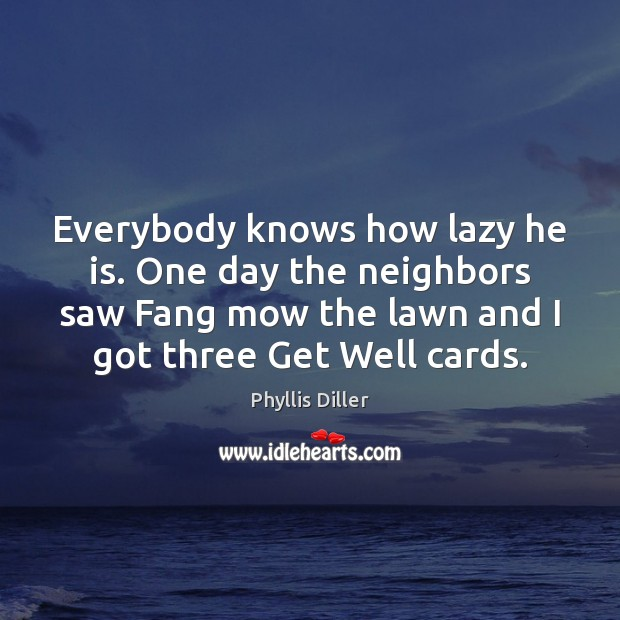 Everybody knows how lazy he is. One day the neighbors saw Fang Phyllis Diller Picture Quote