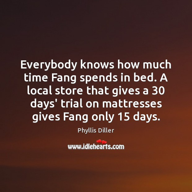 Everybody knows how much time Fang spends in bed. A local store Phyllis Diller Picture Quote