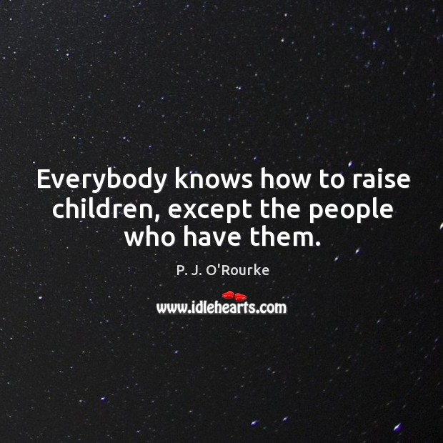 Everybody knows how to raise children, except the people who have them. Image