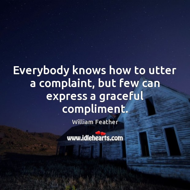 Everybody knows how to utter a complaint, but few can express a graceful compliment. William Feather Picture Quote