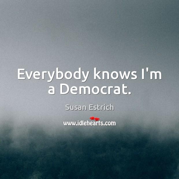 Everybody knows I'm a Democrat. Susan Estrich Picture Quote