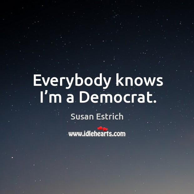 Everybody knows I'm a democrat. Image