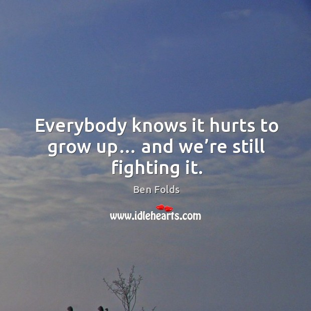 Everybody knows it hurts to grow up… and we're still fighting it. Ben Folds Picture Quote