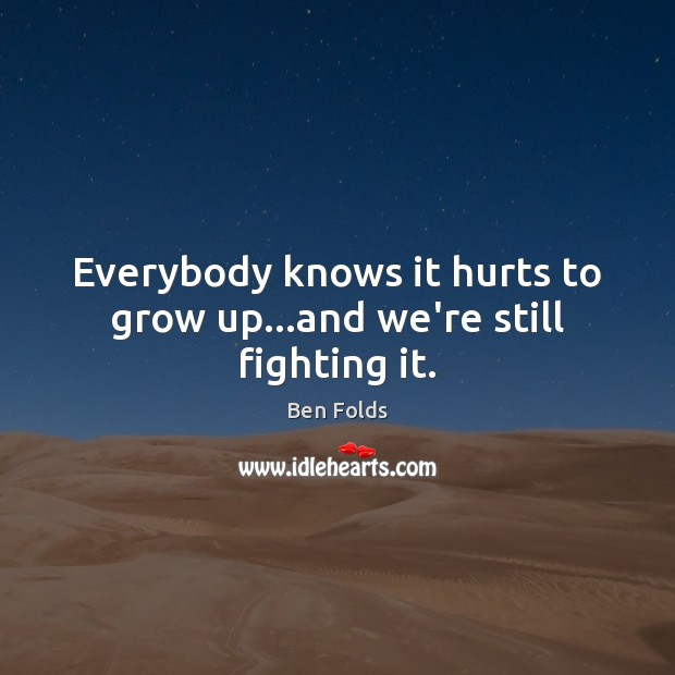 Everybody knows it hurts to grow up…and we're still fighting it. Ben Folds Picture Quote