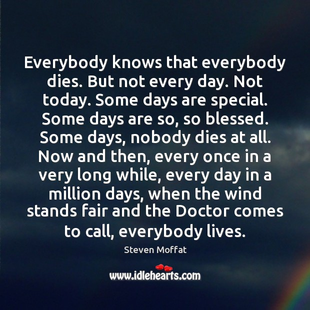 Everybody knows that everybody dies. But not every day. Not today. Some Steven Moffat Picture Quote