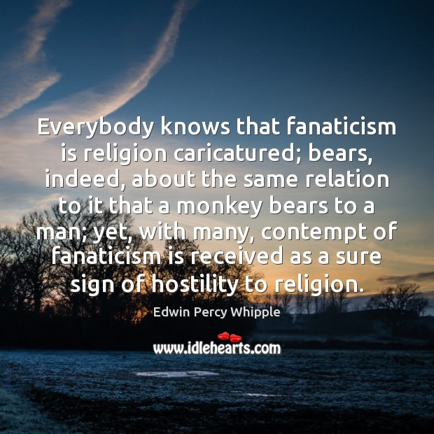 Everybody knows that fanaticism is religion caricatured; bears, indeed, about the same Image