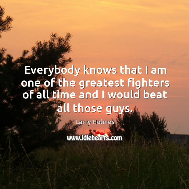 Everybody knows that I am one of the greatest fighters of all time and I would beat all those guys. Image