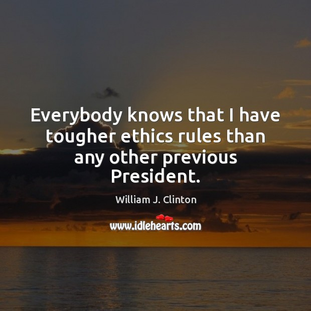 Everybody knows that I have tougher ethics rules than any other previous President. William J. Clinton Picture Quote