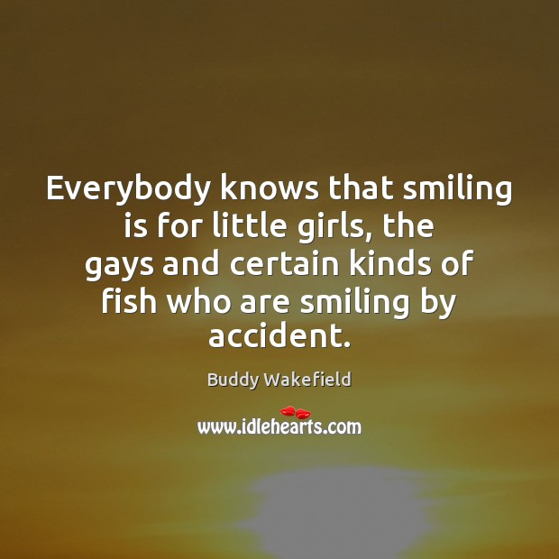 Everybody knows that smiling is for little girls, the gays and certain Buddy Wakefield Picture Quote