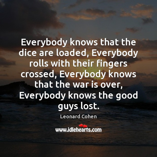 Everybody knows that the dice are loaded, Everybody rolls with their fingers Leonard Cohen Picture Quote